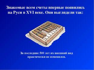 Знакомые всем счеты впервые появились на Руси в XVI веке. Они выглядели так: