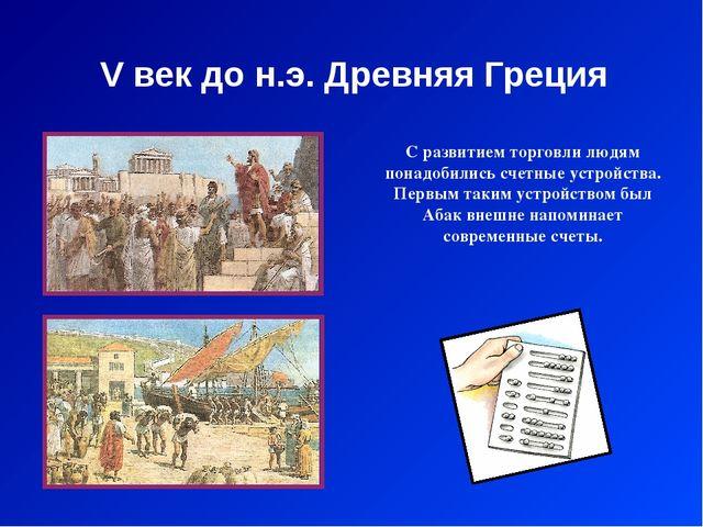 V век до н.э. Древняя Греция С развитием торговли людям понадобились счетные...