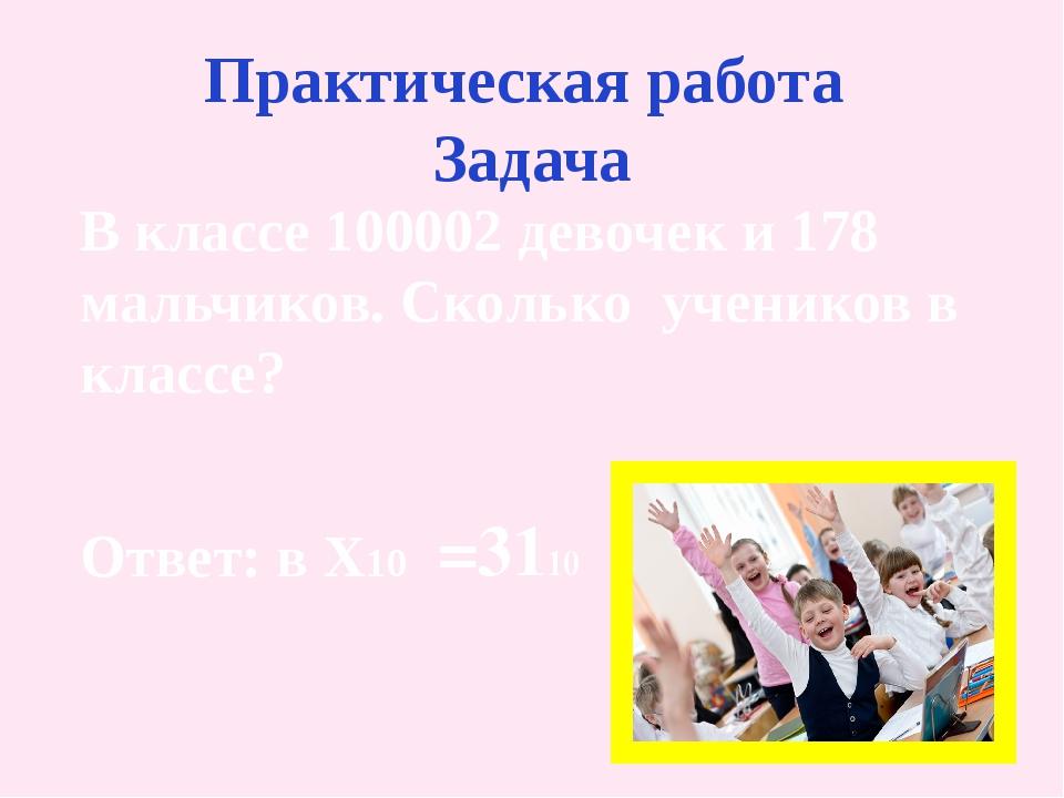Практическая работа Задача В классе 100002 девочек и 178 мальчиков. Сколько у...