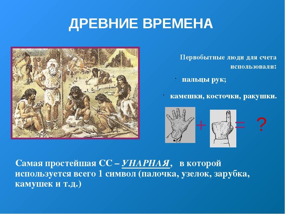 ДРЕВНИЕ ВРЕМЕНА Первобытные люди для счета использовали: пальцы рук; камешки,...