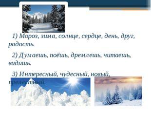 1) Мороз, зима, солнце, сердце, день, друг, радость. 2) Думаешь, поёшь, дрем