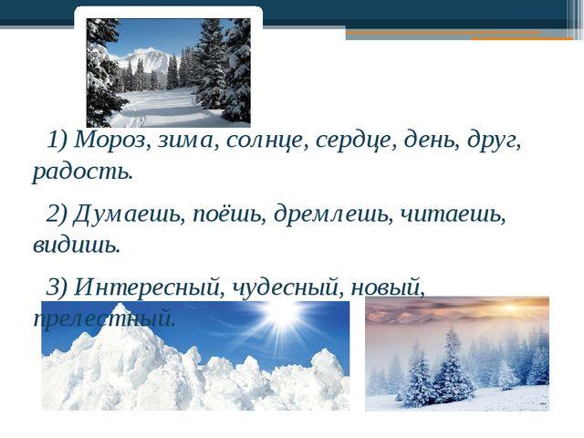 1) Мороз, зима, солнце, сердце, день, друг, радость. 2) Думаешь, поёшь, дрем...