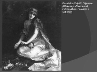 Dominico Tojetti. Офелия (Шекспир «Гамлет»). Edwin Abbe. Гамлет и Офелия