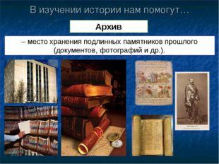 В изучении истории нам помогут… Архив – место хранения подлинных памятников п