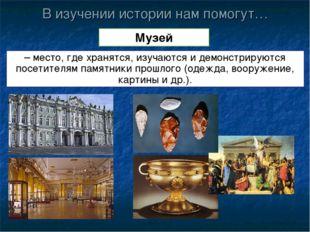 В изучении истории нам помогут… Музей – место, где хранятся, изучаются и демо
