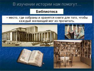 В изучении истории нам помогут… Библиотека – место, где собраны и хранятся кн