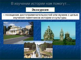 В изучении истории нам помогут… Экскурсия – посещение достопримечательностей