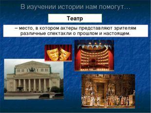 В изучении истории нам помогут… Театр – место, в котором актеры представляют