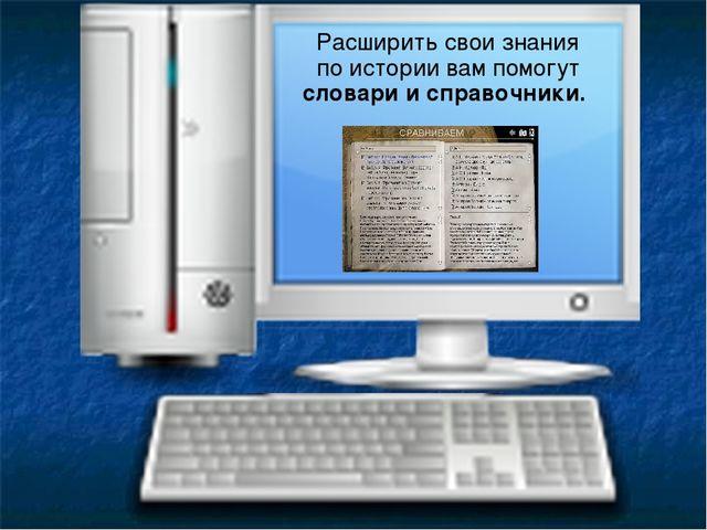 Расширить свои знания по истории вам помогут словари и справочники.