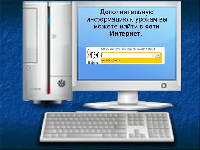 Дополнительную информацию к урокам вы можете найти в сети Интернет.