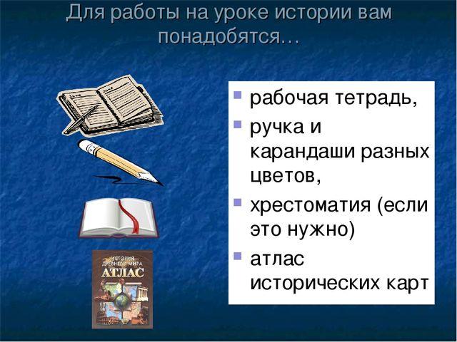 Для работы на уроке истории вам понадобятся… рабочая тетрадь, ручка и каранда...