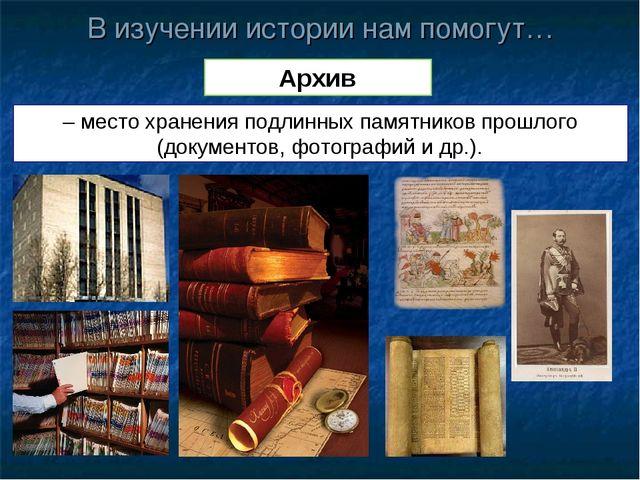 В изучении истории нам помогут… Архив – место хранения подлинных памятников п...