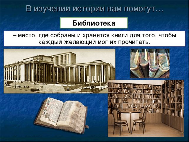 В изучении истории нам помогут… Библиотека – место, где собраны и хранятся кн...