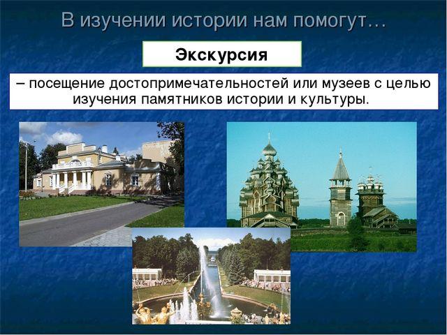 В изучении истории нам помогут… Экскурсия – посещение достопримечательностей...
