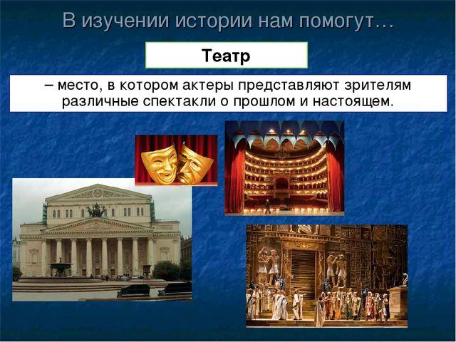 В изучении истории нам помогут… Театр – место, в котором актеры представляют...