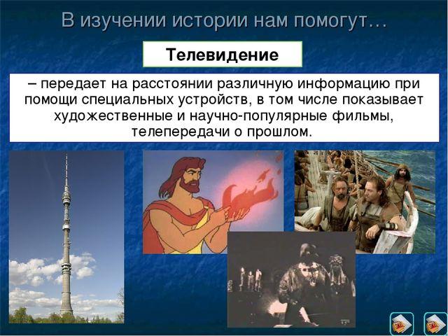 В изучении истории нам помогут… Телевидение – передает на расстоянии различну...
