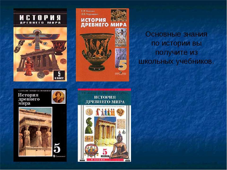 Основные знания по истории вы получите из школьных учебников.