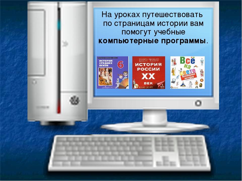 На уроках путешествовать по страницам истории вам помогут учебные компьютерны...