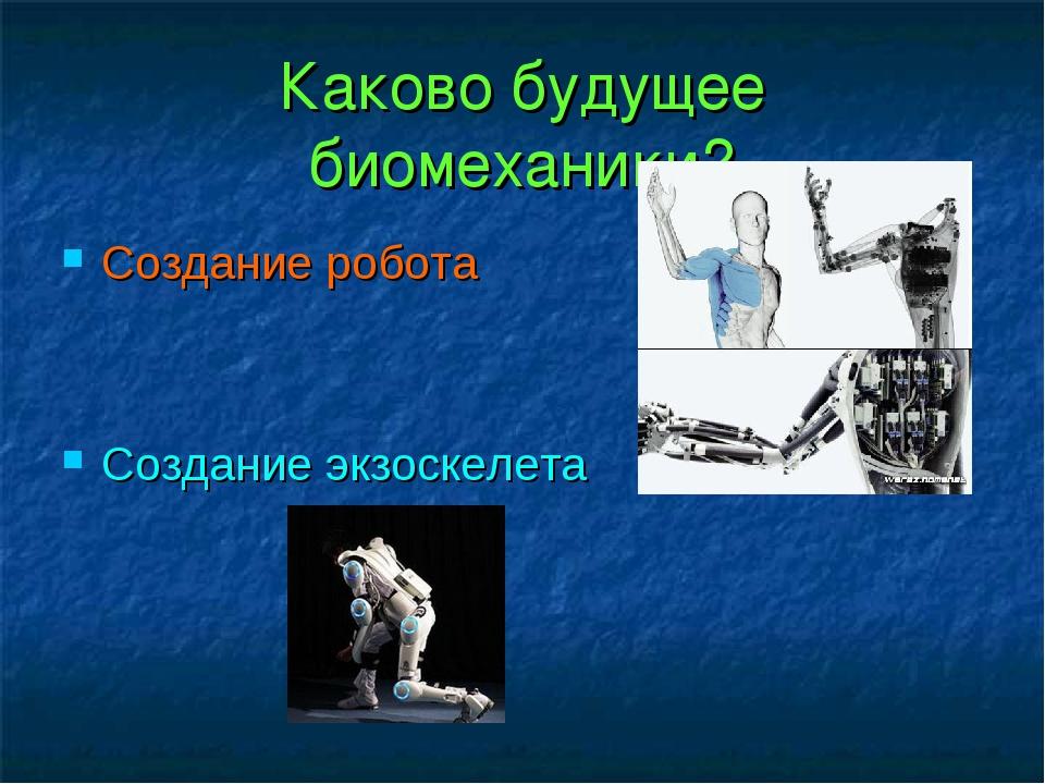 Каково будущее биомеханики? Создание робота Создание экзоскелета