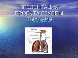 ПРЕЗЕНТАЦИЯ ПРОЕКТА ГРУППЫ ДЫХАНИЯ Как мы дышим?