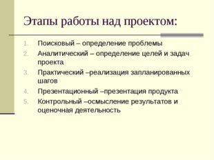 Этапы работы над проектом: Поисковый – определение проблемы Аналитический – о