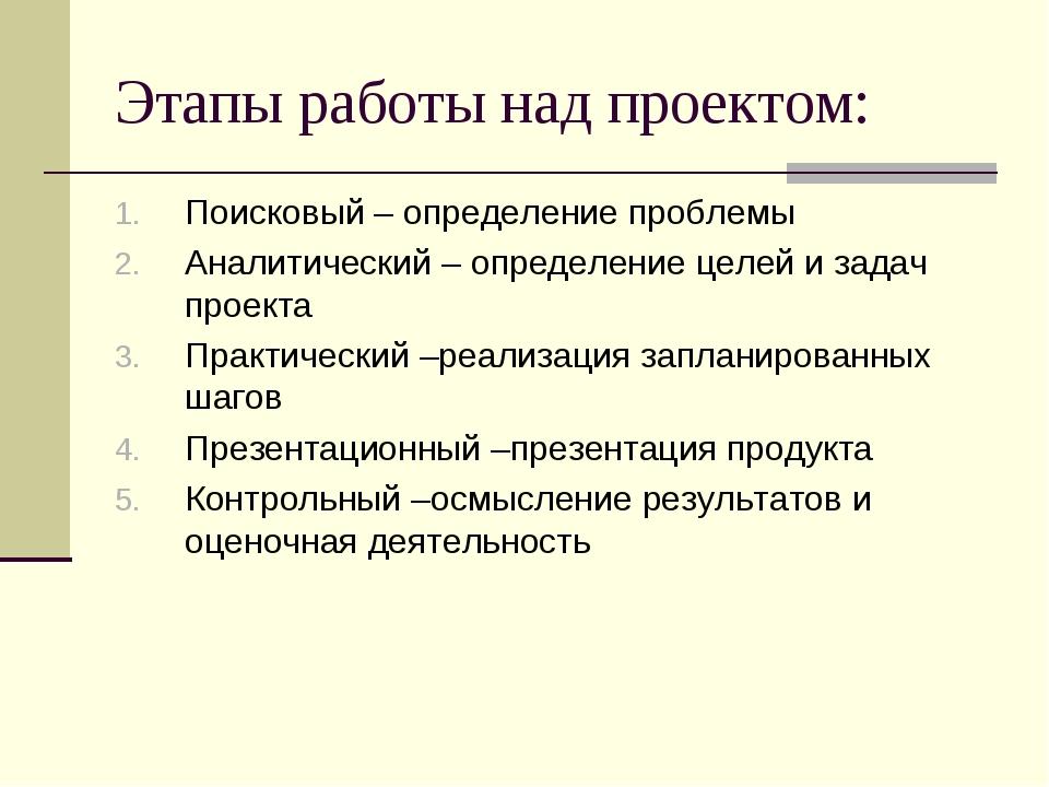 Этапы работы над проектом: Поисковый – определение проблемы Аналитический – о...