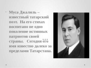 Муса Джалиль – известный татарский поэт. На его стихах воспитано не одно поко