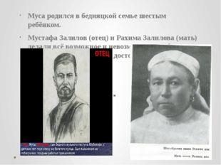 Муса родился в бедняцкой семье шестым ребёнком. Мустафа Залилов (отец) и Рахи