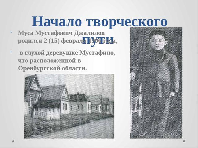 Начало творческого пути Муса Мустафович Джалилов родился 2 (15) февраля 1906...