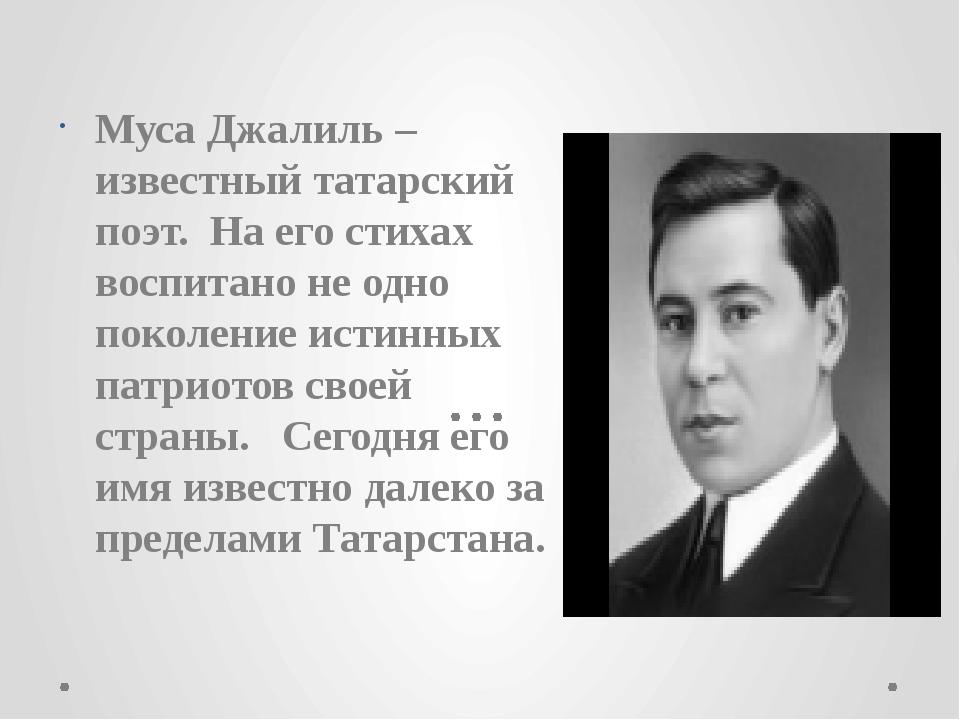 Муса Джалиль – известный татарский поэт. На его стихах воспитано не одно поко...