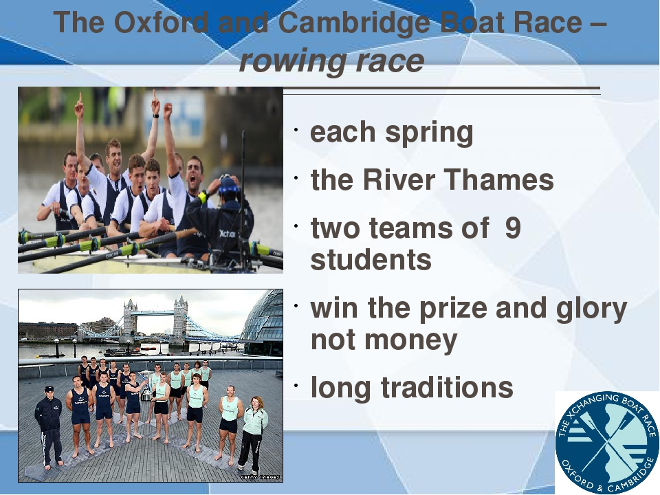 The Oxford and Cambridge Boat Race – rowing race each spring the River Thames...