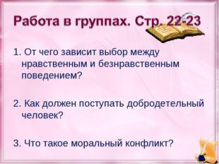 1. От чего зависит выбор между нравственным и безнравственным поведением? 2.