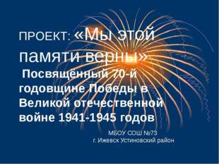 ПРОЕКТ: «Мы этой памяти верны» Посвящённый 70-й годовщине Победы в Великой о