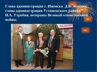 Глава администрации г. Ижевска Д.В. Агашин, глава администрации Устиновского