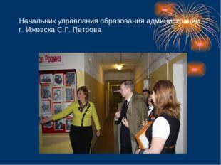 Начальник управления образования администрации г. Ижевска С.Г. Петрова