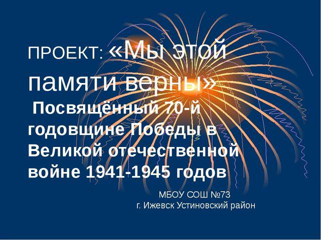 ПРОЕКТ: «Мы этой памяти верны» Посвящённый 70-й годовщине Победы в Великой о...