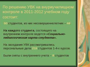 По решению УВК на внуриучилищном контроле в 2011-2012 учебном году состоит: 6