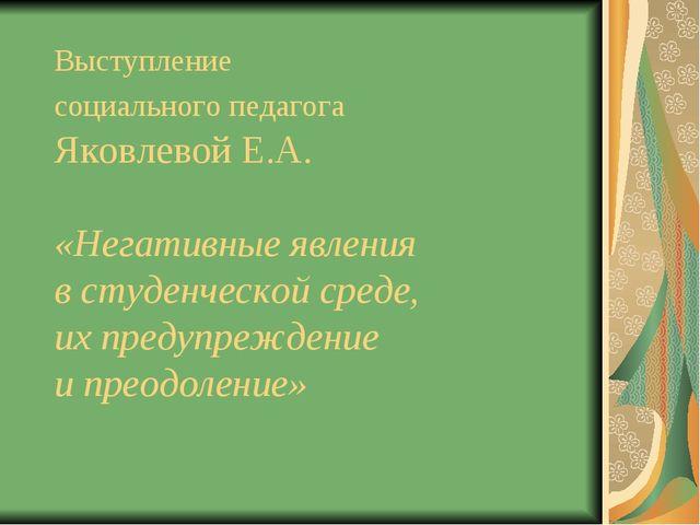 Выступление социального педагога Яковлевой Е.А. «Негативные явления в студенч...