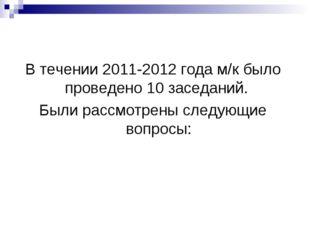 В течении 2011-2012 года м/к было проведено 10 заседаний. Были рассмотрены сл