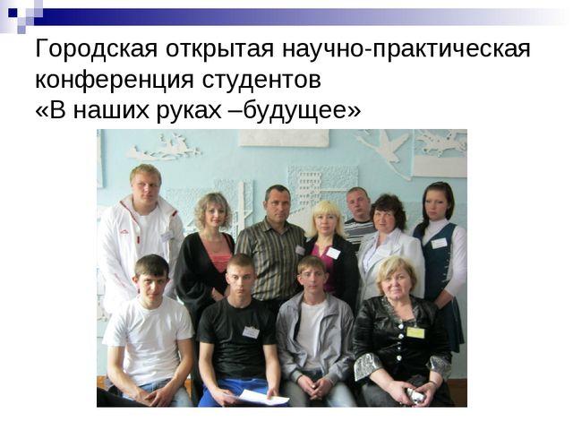Городская открытая научно-практическая конференция студентов «В наших руках –...