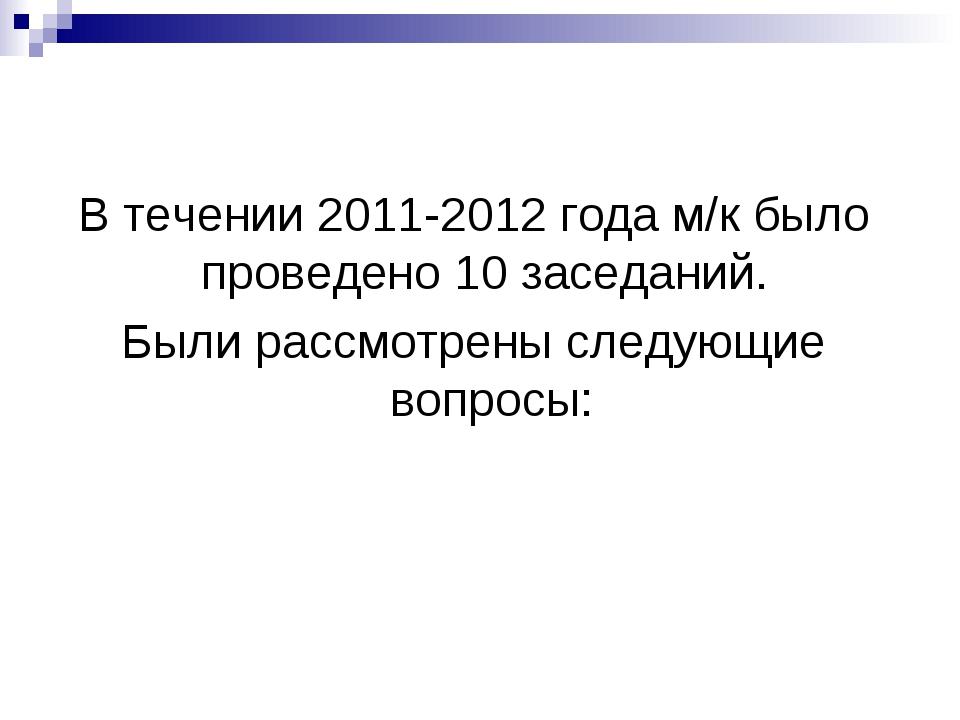 В течении 2011-2012 года м/к было проведено 10 заседаний. Были рассмотрены сл...