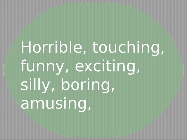 Horrible, touching, funny, exciting, silly, boring, amusing,