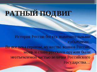 РАТНЫЙ ПОДВИГ История России богата знаменательными событиями. Во все века г
