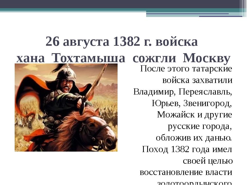 26 августа 1382 г. войска хана Тохтамыша сожгли Москву После этого татарские...