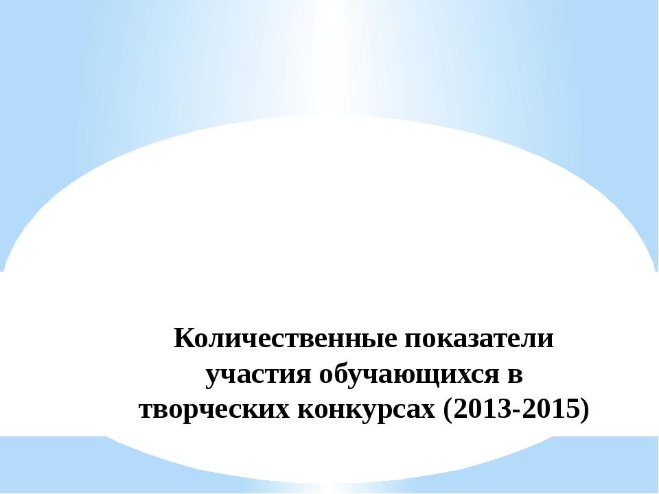 Количественные показатели участия обучающихся в творческих конкурсах (2013-20...