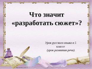 Что значит «разработать сюжет»? Урок русского языка в 5 классе (урок развития