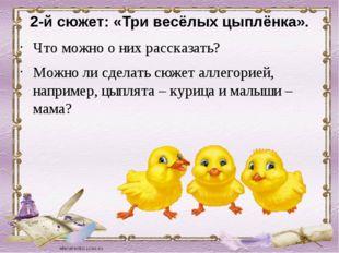 2-й сюжет: «Три весёлых цыплёнка». Что можно о них рассказать? Можно ли сдела