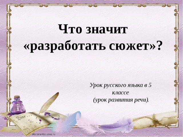 Что значит «разработать сюжет»? Урок русского языка в 5 классе (урок развития...