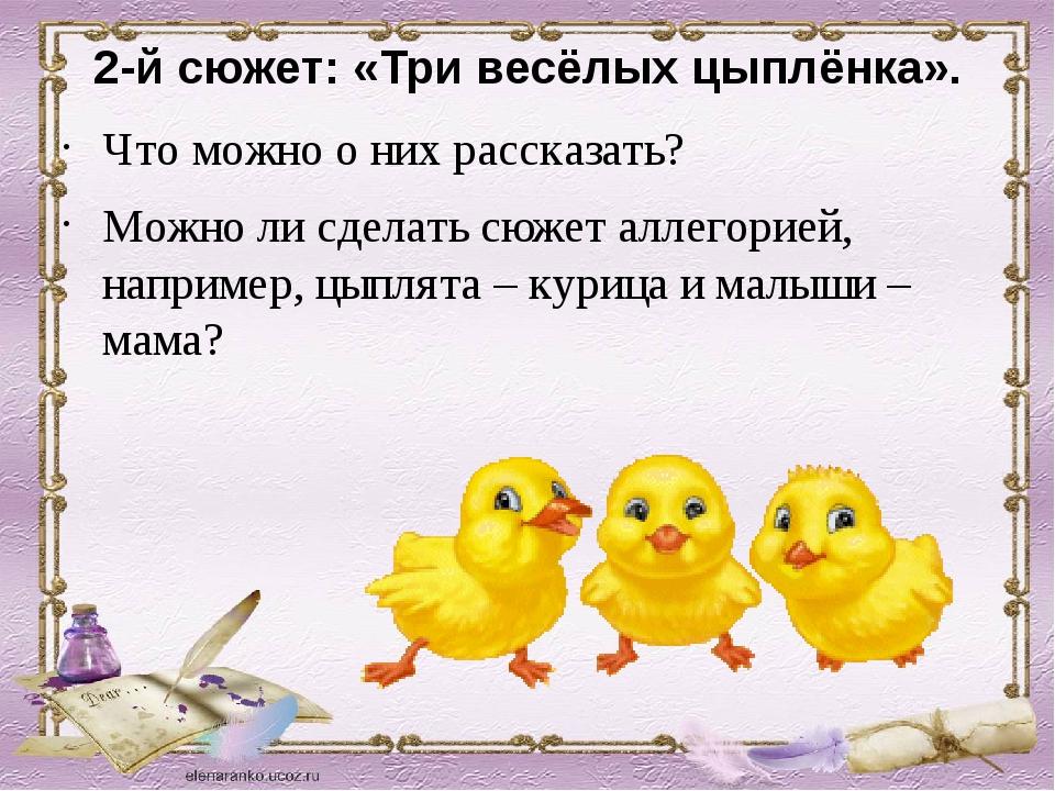 2-й сюжет: «Три весёлых цыплёнка». Что можно о них рассказать? Можно ли сдела...