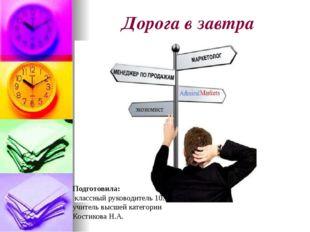Дорога в завтра Подготовила: классный руководитель 10А класса, учитель высшей